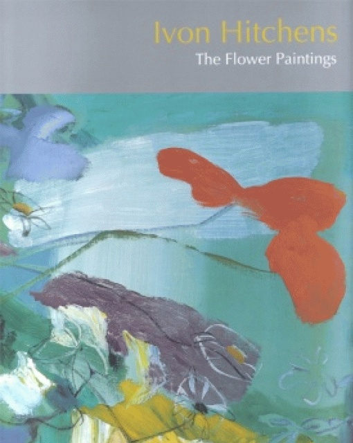 Ivon Hitchens, The Flower Paintings foreword Peter Khoroche
